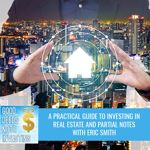 A Practical Guide To Investing In Real Estate And Partial Notes With Eric Smith
