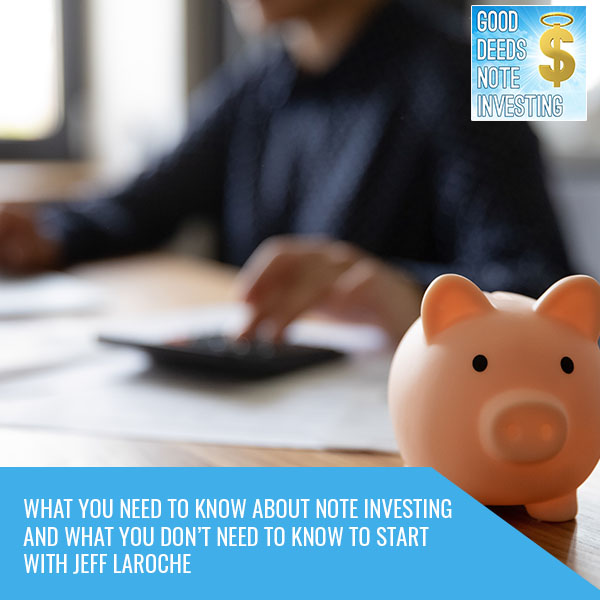 What You Need To Know About Note Investing And What You Don't Need To Know To Start With Jeff Laroche